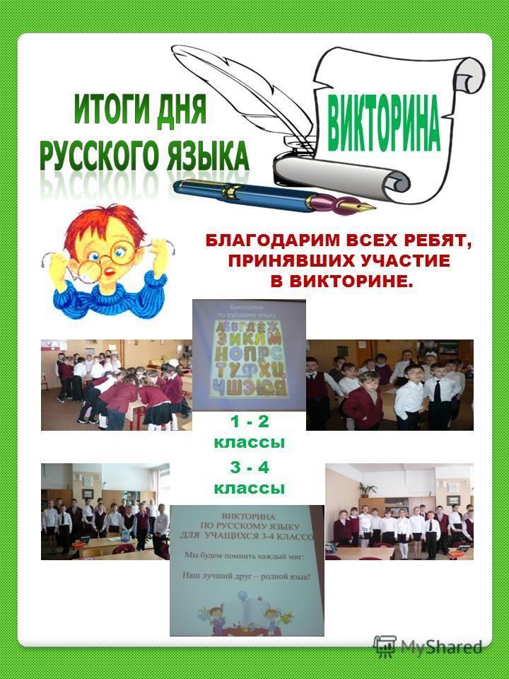 БЛАГОДАРИМ ВСЕХ РЕБЯТ, ПРИНЯВШИХ УЧАСТИЕ В ВИКТОРИНЕ. 1 - 2 классы 3 - 4 классы