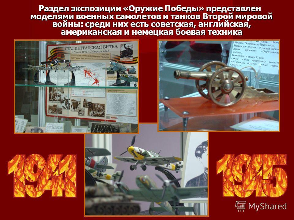 Раздел экспозиции «Оружие Победы» представлен моделями военных самолетов и танков Второй мировой войны: среди них есть советская, английская, американская и немецкая боевая техника Раздел экспозиции «Оружие Победы» представлен моделями военных самоле