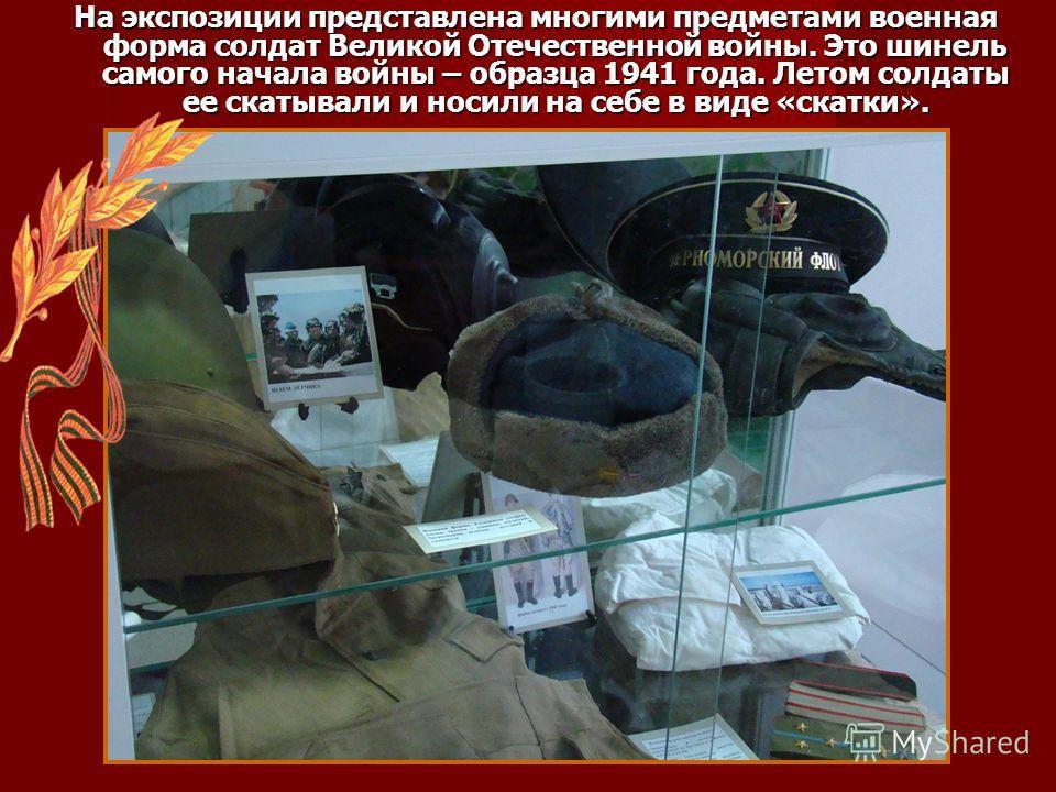 На экспозиции представлена многими предметами военная форма солдат Великой Отечественной войны. Это шинель самого начала войны – образца 1941 года. Летом солдаты ее скатывали и носили на себе в виде «скатки».