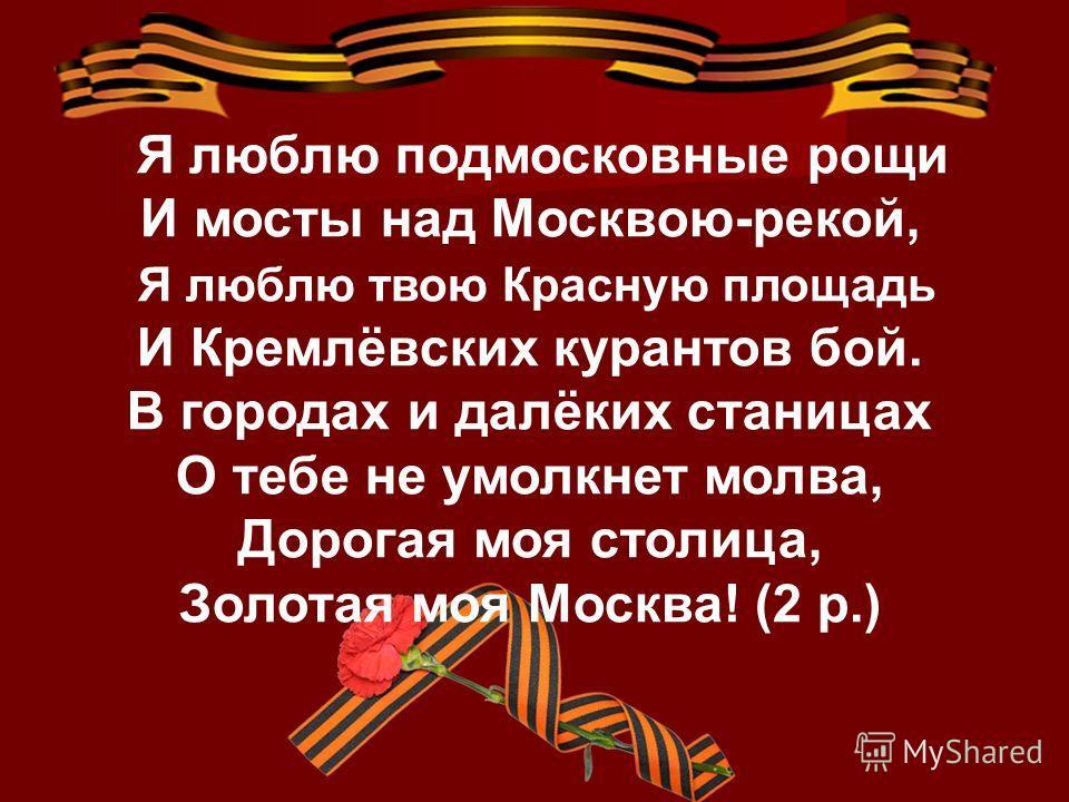 Я люблю подмосковные рощи И мосты над Москвою-рекой, Я люблю твою Красную площадь И Кремлёвских курантов бой. В городах и далёких станицах О тебе не умолкнет молва, Дорогая моя столица, Золотая моя Москва! (2 р.)