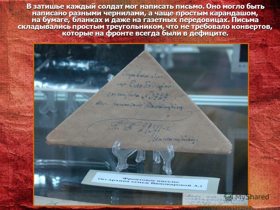 В затишье каждый солдат мог написать письмо. Оно могло быть написано разными чернилами, а чаще простым карандашом, на бумаге, бланках и даже на газетных передовицах. Письма складывались простым треугольником, что не требовало конвертов, которые на фр