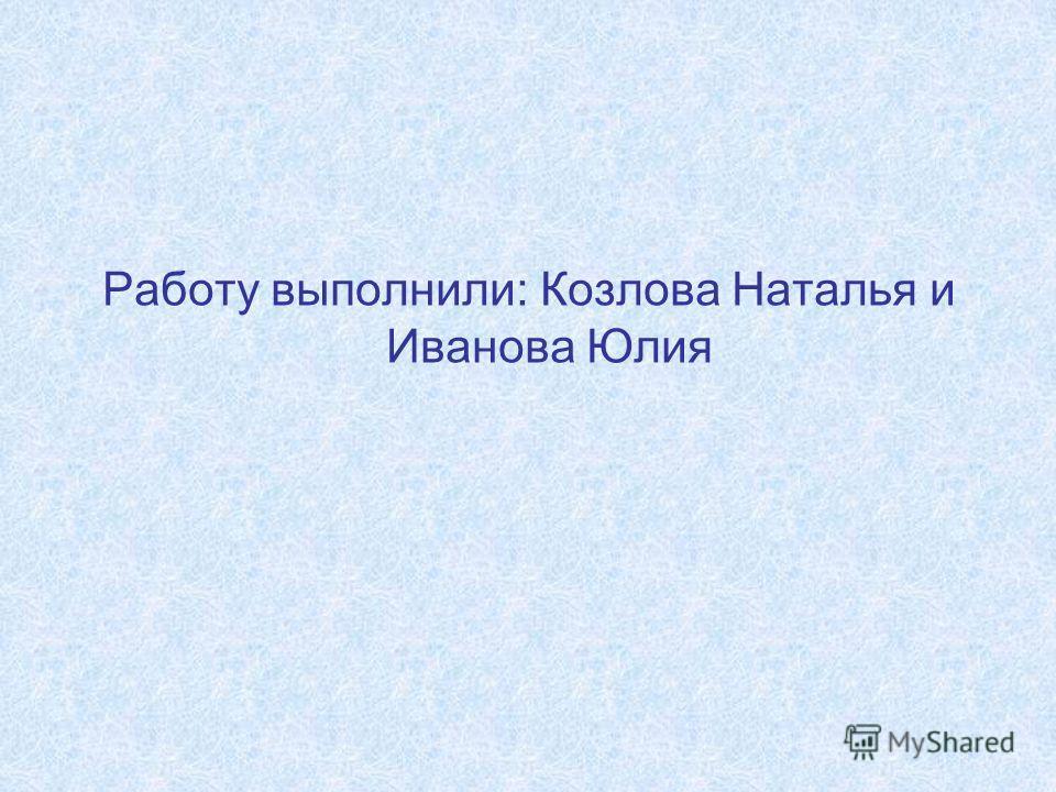 Работу выполнили: Козлова Наталья и Иванова Юлия