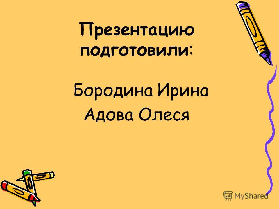 Презентацию подготовили: Бородина Ирина Адова Олеся