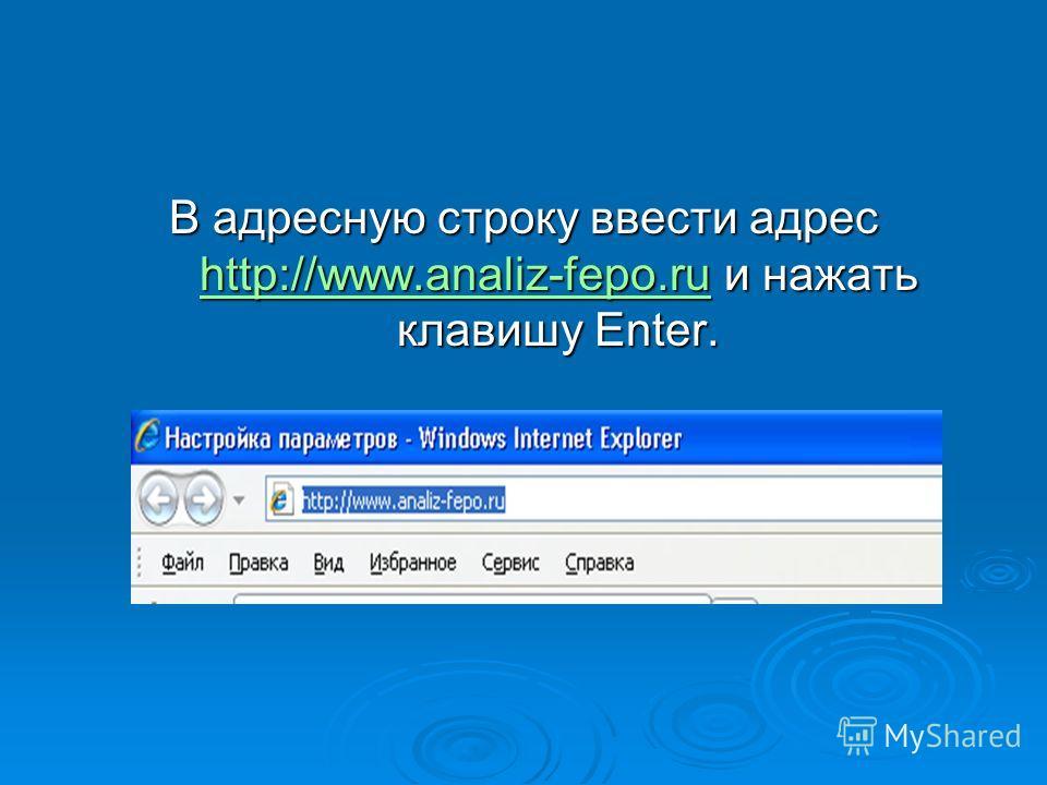 В адресную строку ввести адрес http://www.analiz-fepo.ru и нажать клавишу Enter. http://www.analiz-fepo.ru http://www.analiz-fepo.ru