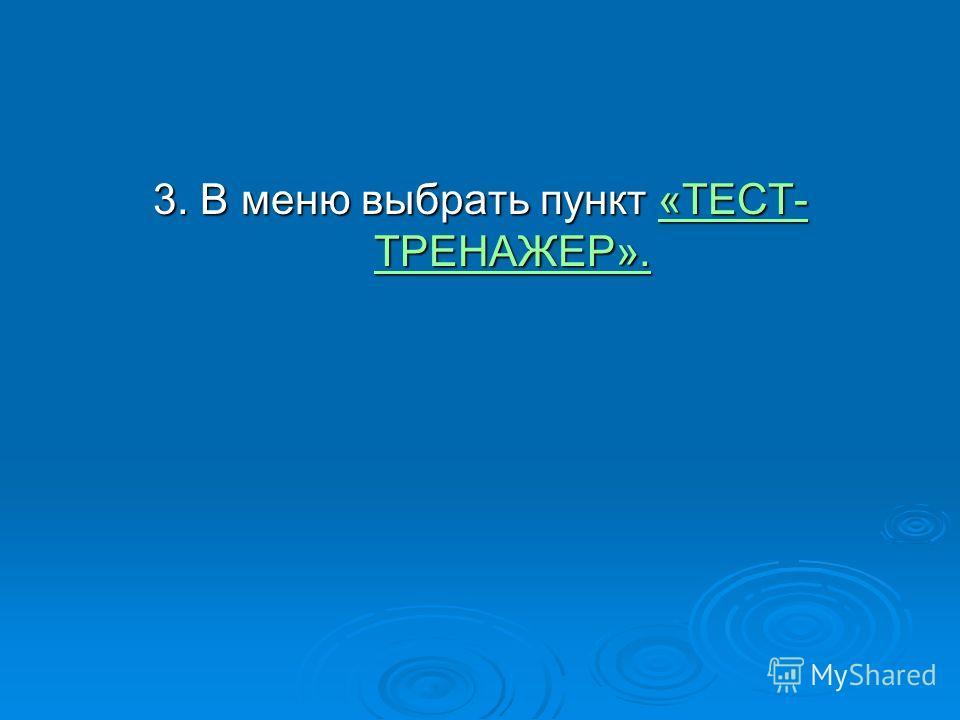 3. В меню выбрать пункт «ТЕСТ- ТРЕНАЖЕР». «ТЕСТ- ТРЕНАЖЕР».«ТЕСТ- ТРЕНАЖЕР».