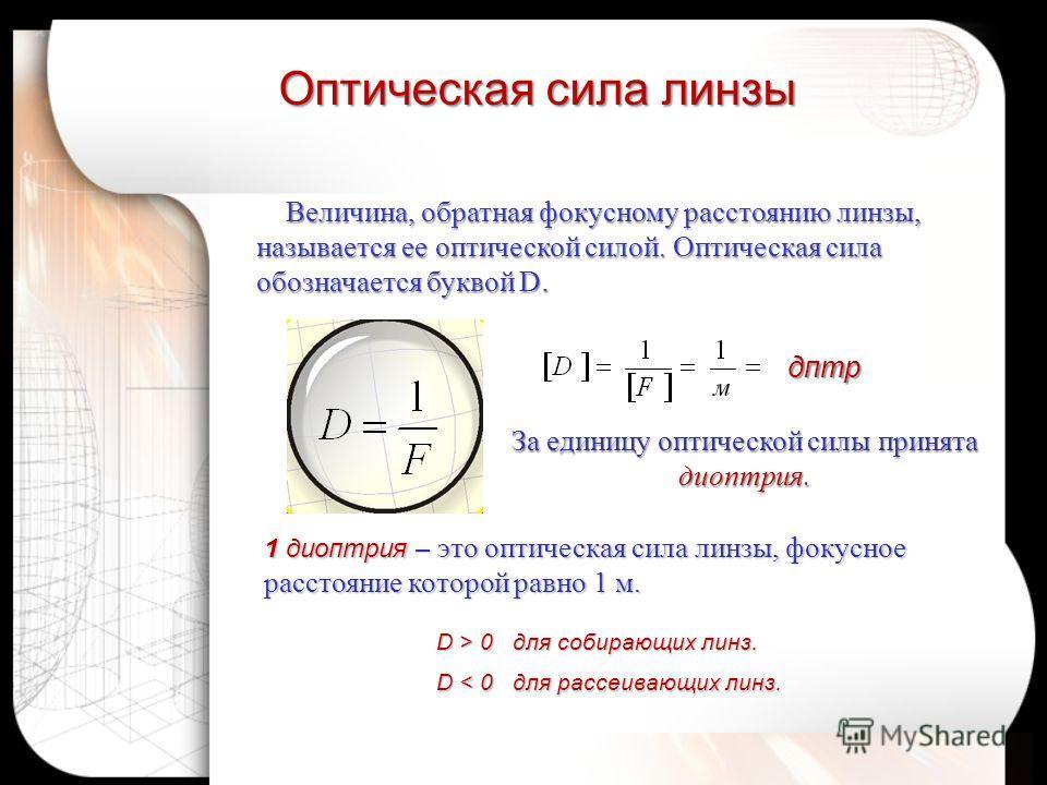 Оптическая сила линзы дптр D > 0 для собирающих линз. D < 0 для рассеивающих линз. Величина, обратная фокусному расстоянию линзы, называется ее оптической силой. Оптическая сила обозначается буквой D. Величина, обратная фокусному расстоянию линзы, на