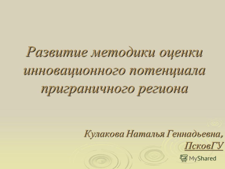 Развитие методики оценки инновационного потенциала приграничного региона Кулакова Наталья Геннадьевна, ПсковГУ