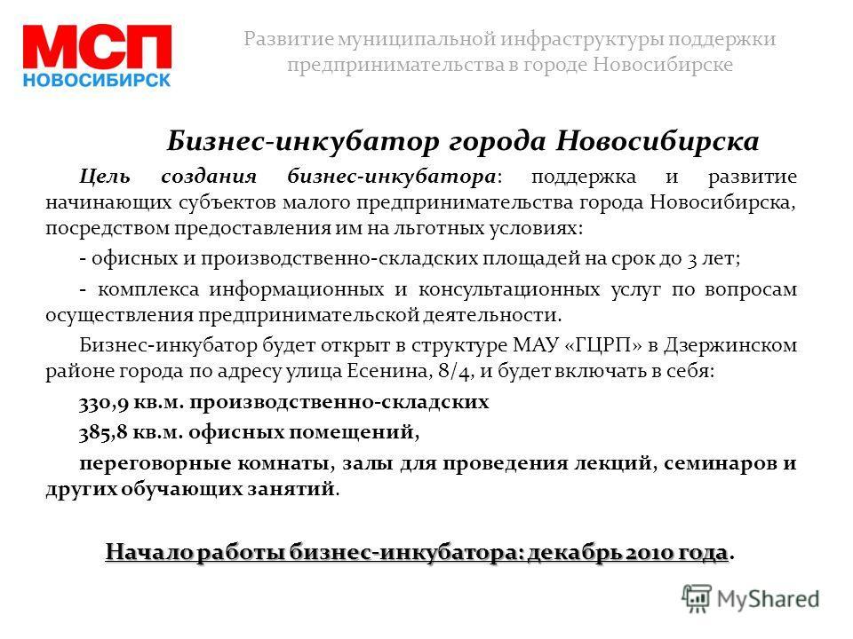 Бизнес-инкубатор города Новосибирска Цель создания бизнес-инкубатора: поддержка и развитие начинающих субъектов малого предпринимательства города Новосибирска, посредством предоставления им на льготных условиях: - офисных и производственно-складских