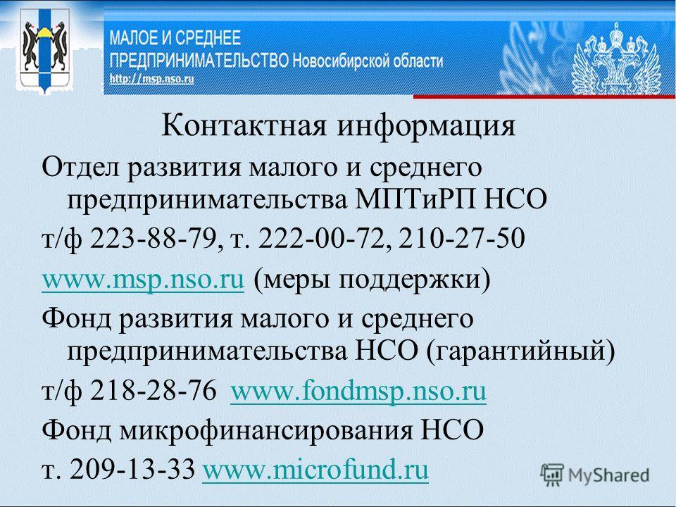 Контактная информация Отдел развития малого и среднего предпринимательства МПТиРП НСО т/ф 223-88-79, т. 222-00-72, 210-27-50 www.msp.nso.ruwww.msp.nso.ru (меры поддержки) Фонд развития малого и среднего предпринимательства НСО (гарантийный) т/ф 218-2