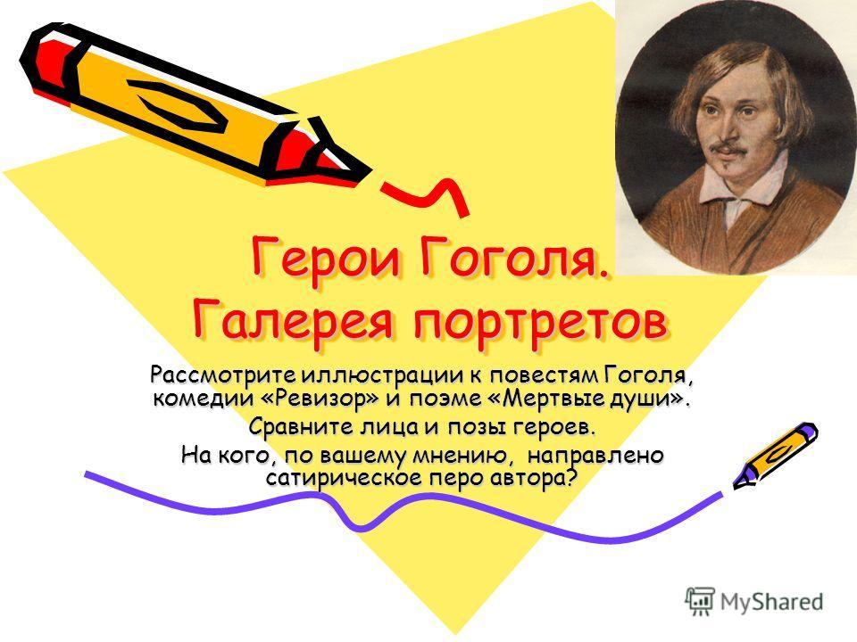 Герои Гоголя. Галерея портретов Рассмотрите иллюстрации к повестям Гоголя, комедии «Ревизор» и поэме «Мертвые души». Сравните лица и позы героев. На кого, по вашему мнению, направлено сатирическое перо автора?