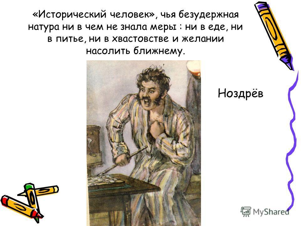 «Исторический человек», чья безудержная натура ни в чем не знала меры : ни в еде, ни в питье, ни в хвастовстве и желании насолить ближнему. Ноздрёв