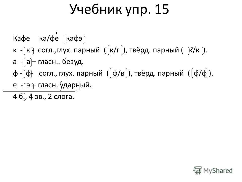 Учебник упр. 15 Кафе ка/фе кафэ к - к - согл.,глух. парный ( к/г ), твёрд. парный ( к/к ). а - а – гласн.. безуд. ф - ф- согл., глух. парный ( ф/в ), твёрд. парный ( ф/ф ). е - э – гласн. ударный. 4 б., 4 зв., 2 слога.