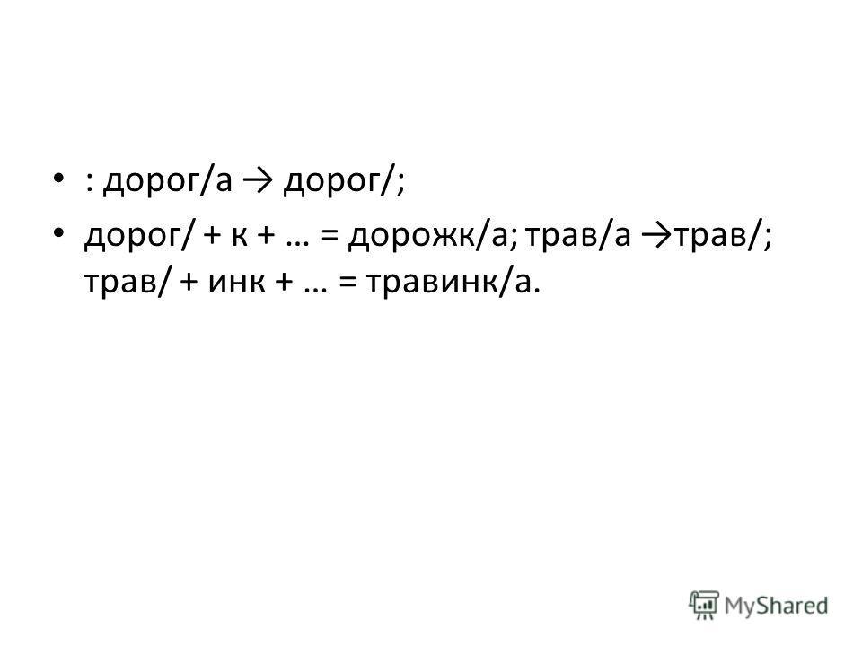 : дорог/а дорог/; дорог/ + к + … = дорожк/а; трав/а трав/; трав/ + инк + … = травинк/а.
