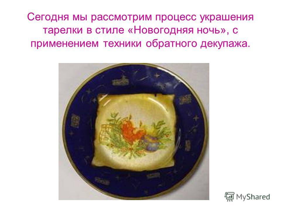 Сегодня мы рассмотрим процесс украшения тарелки в стиле «Новогодняя ночь», с применением техники обратного декупажа.