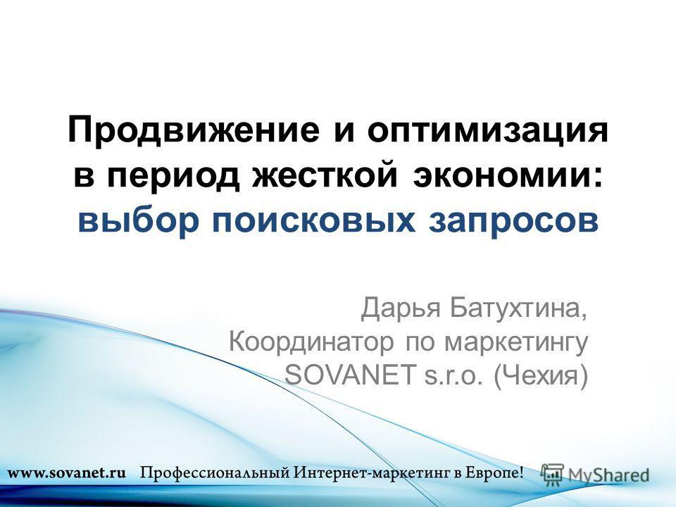Продвижение и оптимизация в период жесткой экономии: выбор поисковых запросов Дарья Батухтина, Координатор по маркетингу SOVANET s.r.o. (Чехия)