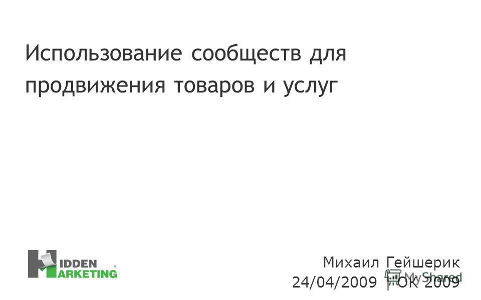 Михаил Гейшерик 24/04/2009 | ОК 2009 Использование сообществ для продвижения товаров и услуг