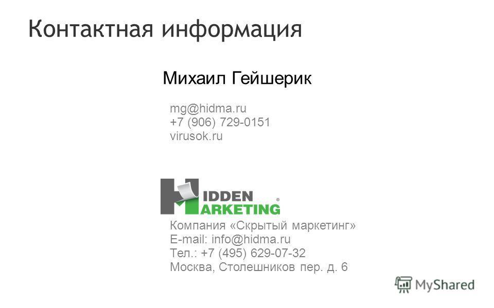 Контактная информация Михаил Гейшерик Компания «Скрытый маркетинг» E-mail: info@hidma.ru Тел.: +7 (495) 629-07-32 Москва, Столешников пер. д. 6 mg@hidma.ru +7 (906) 729-0151 virusok.ru