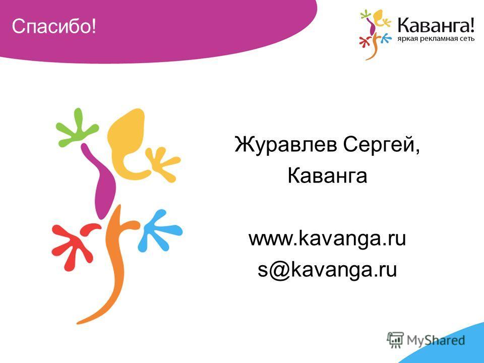 Спасибо! Журавлев Сергей, Каванга www.kavanga.ru s@kavanga.ru