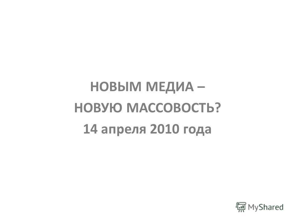 НОВЫМ МЕДИА – НОВУЮ МАССОВОСТЬ? 14 апреля 2010 года