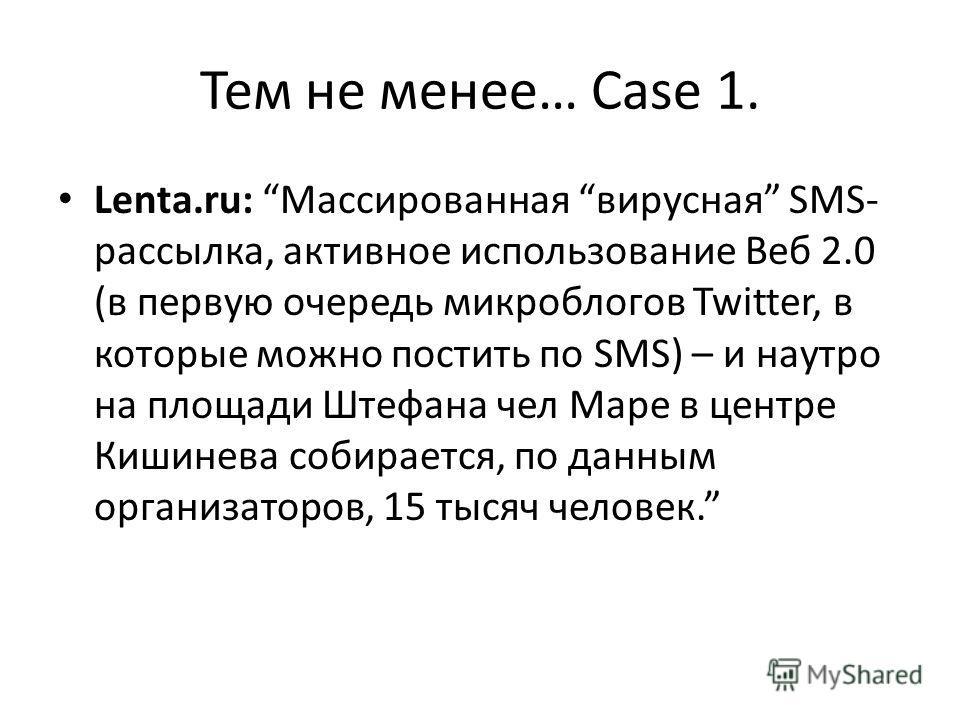 Тем не менее… Case 1. Lenta.ru: Массированная вирусная SMS- рассылка, активное использование Веб 2.0 (в первую очередь микроблогов Twitter, в которые можно постить по SMS) – и наутро на площади Штефана чел Маре в центре Кишинева собирается, по данным