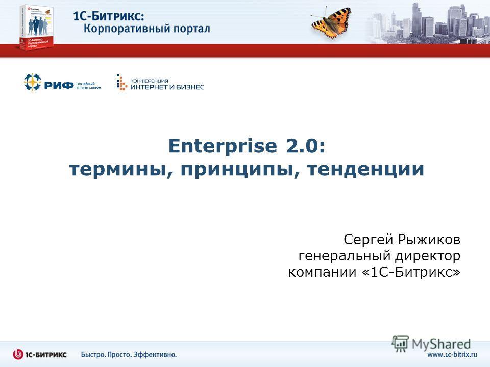 Enterprise 2.0: термины, принципы, тенденции Сергей Рыжиков генеральный директор компании «1С-Битрикс»