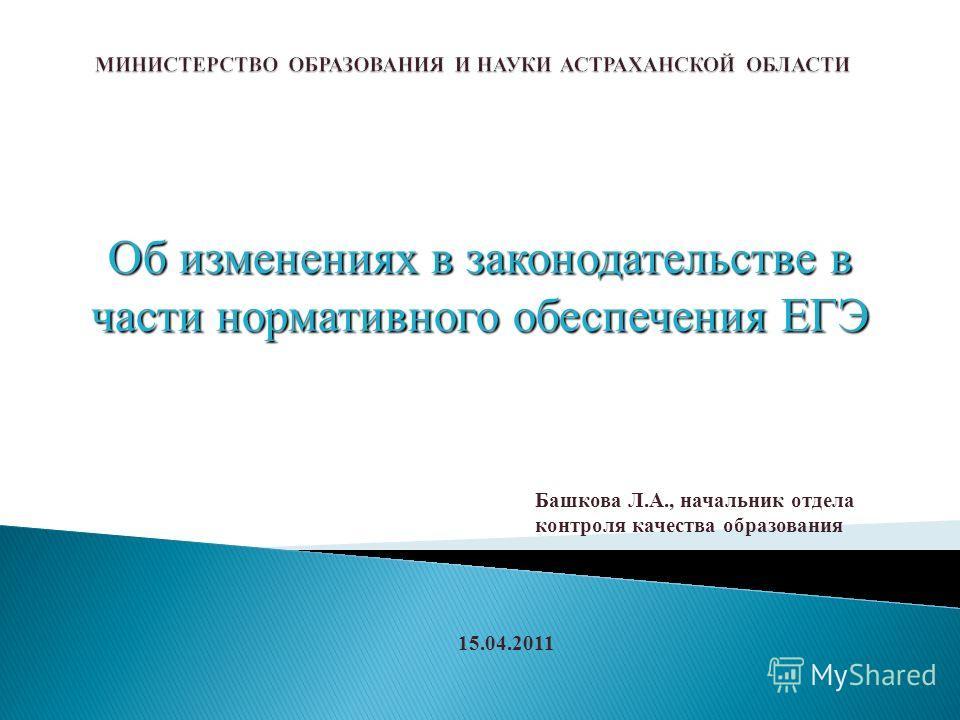 Об изменениях в законодательстве в части нормативного обеспечения ЕГЭ Башкова Л.А., начальник отдела контроля качества образования 15.04.2011