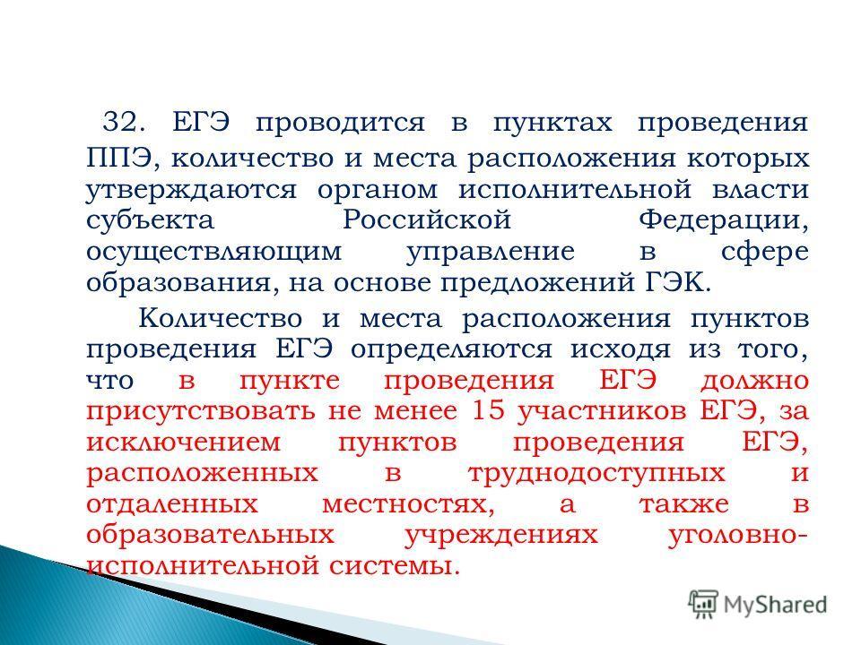32. ЕГЭ проводится в пунктах проведения ППЭ, количество и места расположения которых утверждаются органом исполнительной власти субъекта Российской Федерации, осуществляющим управление в сфере образования, на основе предложений ГЭК. Количество и мест