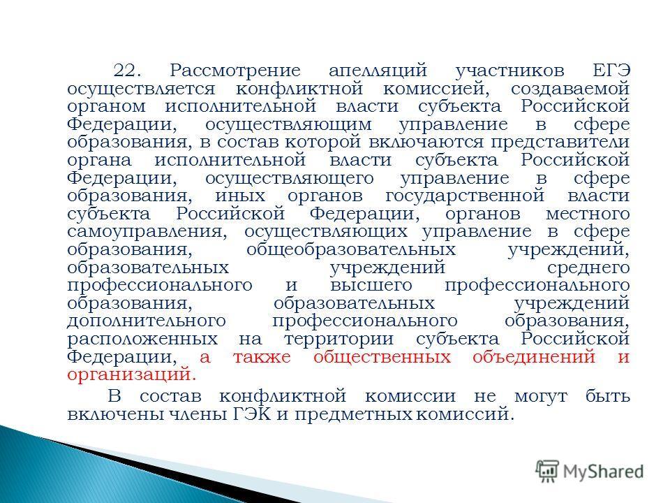 22. Рассмотрение апелляций участников ЕГЭ осуществляется конфликтной комиссией, создаваемой органом исполнительной власти субъекта Российской Федерации, осуществляющим управление в сфере образования, в состав которой включаются представители органа и