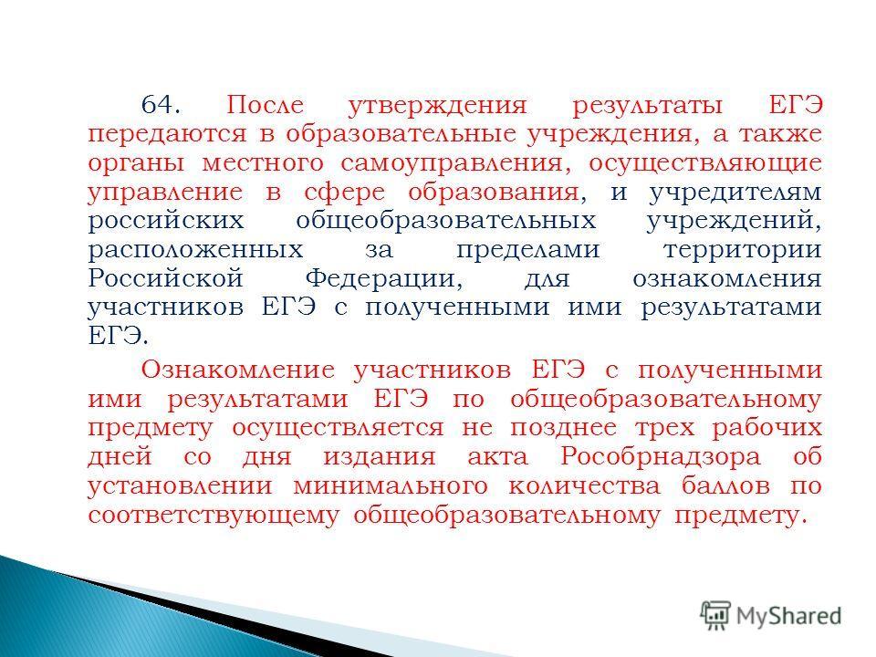64. После утверждения результаты ЕГЭ передаются в образовательные учреждения, а также органы местного самоуправления, осуществляющие управление в сфере образования, и учредителям российских общеобразовательных учреждений, расположенных за пределами т