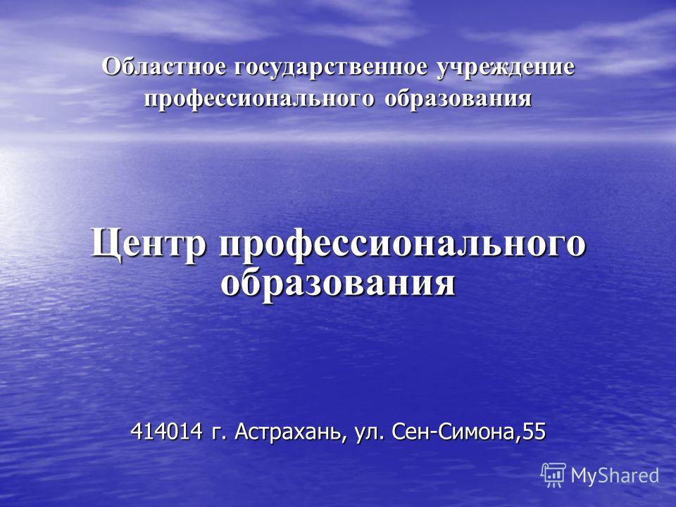 Областное государственное учреждение профессионального образования Центр профессионального образования 414014 г. Астрахань, ул. Сен-Симона,55