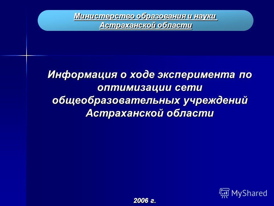 Министерство образования и науки Астраханской области Информация о ходе эксперимента по оптимизации сети общеобразовательных учреждений Астраханской области 2006 г.