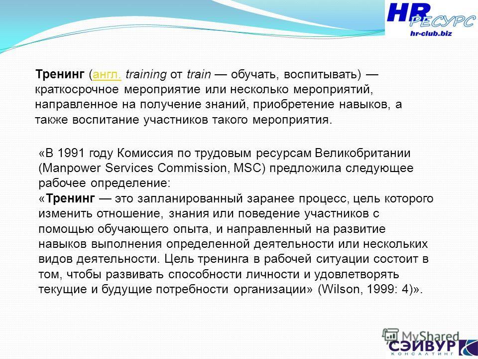 Тренинг (англ. training от train обучать, воспитывать) краткосрочное мероприятие или несколько мероприятий, направленное на получение знаний, приобретение навыков, а также воспитание участников такого мероприятия.англ. «В 1991 году Комиссия по трудов