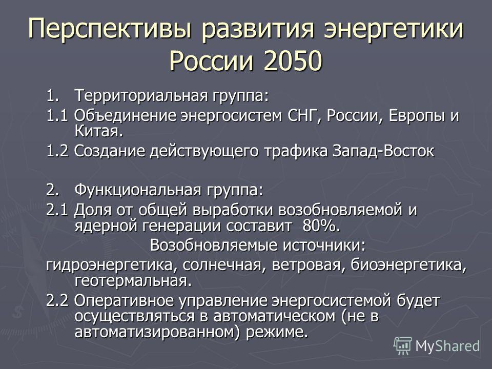 Перспективы развития энергетики России 2050 1.Территориальная группа: 1.1 Объединение энергосистем СНГ, России, Европы и Китая. 1.2 Создание действующего трафика Запад-Восток 2.Функциональная группа: 2.1 Доля от общей выработки возобновляемой и ядерн