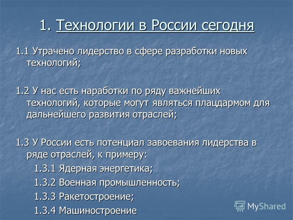 1. Технологии в России сегодня 1.1 Утрачено лидерство в сфере разработки новых технологий; 1.2 У нас есть наработки по ряду важнейших технологий, которые могут являться плацдармом для дальнейшего развития отраслей; 1.3 У России есть потенциал завоева