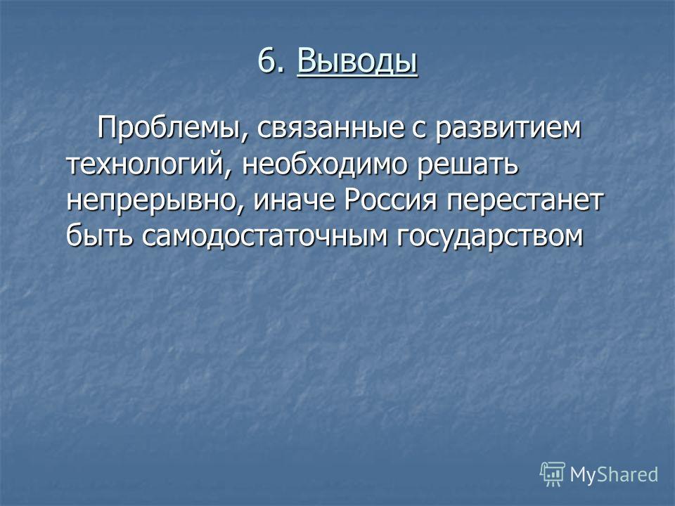 6. Выводы Проблемы, связанные с развитием технологий, необходимо решать непрерывно, иначе Россия перестанет быть самодостаточным государством Проблемы, связанные с развитием технологий, необходимо решать непрерывно, иначе Россия перестанет быть самод