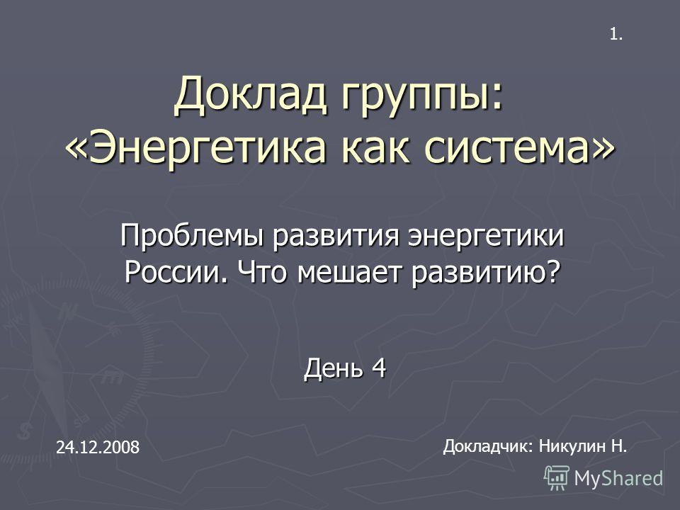 Доклад группы: «Энергетика как система» Проблемы развития энергетики России. Что мешает развитию? Докладчик: Никулин Н. 24.12.2008 День 4 1.