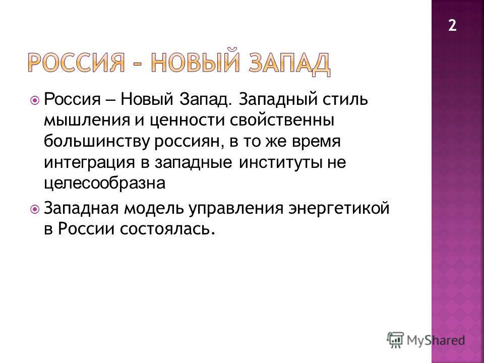 Россия – Новый Запад. Западный стиль мышления и ценности свойственны большинству россиян, в то же время интеграция в западные институты не целесообразна Западная модель управления энергетик ой в России состоялась. 2