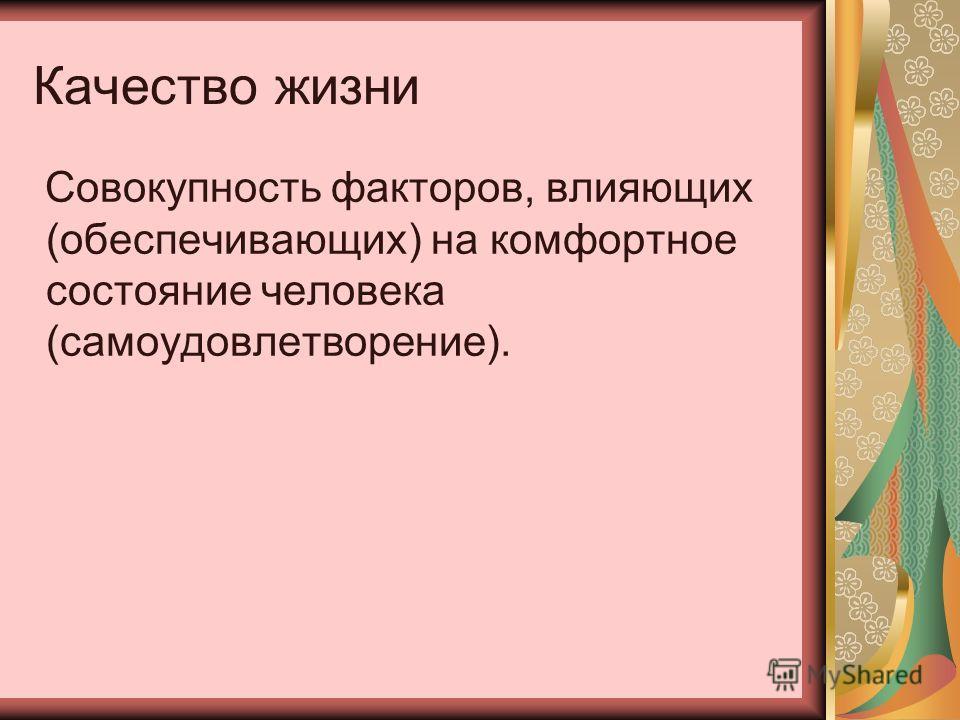 Качество жизни Совокупность факторов, влияющих (обеспечивающих) на комфортное состояние человека (самоудовлетворение).