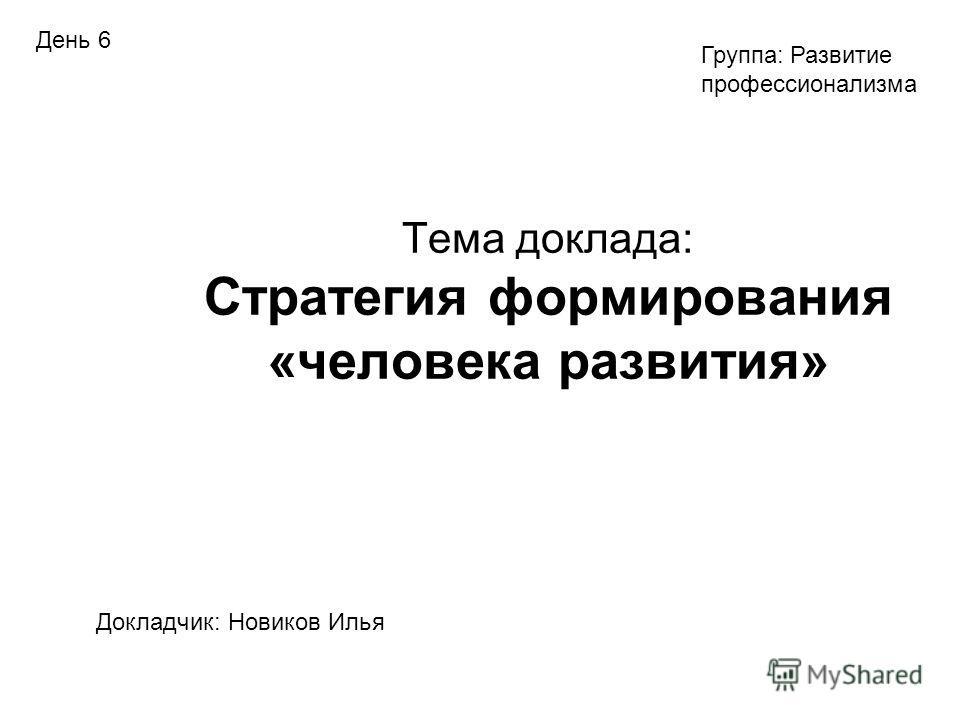 Тема доклада: Стратегия формирования «человека развития» Докладчик: Новиков Илья Группа: Развитие профессионализма День 6