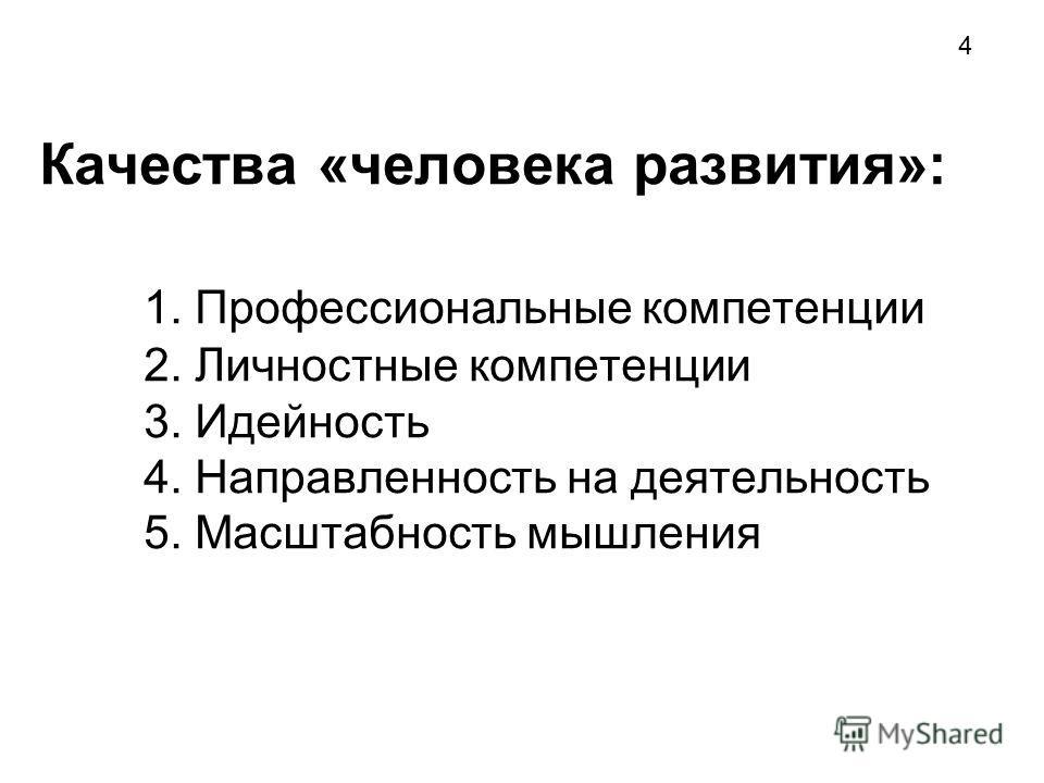Качества «человека развития»: 1. Профессиональные компетенции 2. Личностные компетенции 3. Идейность 4. Направленность на деятельность 5. Масштабность мышления 4