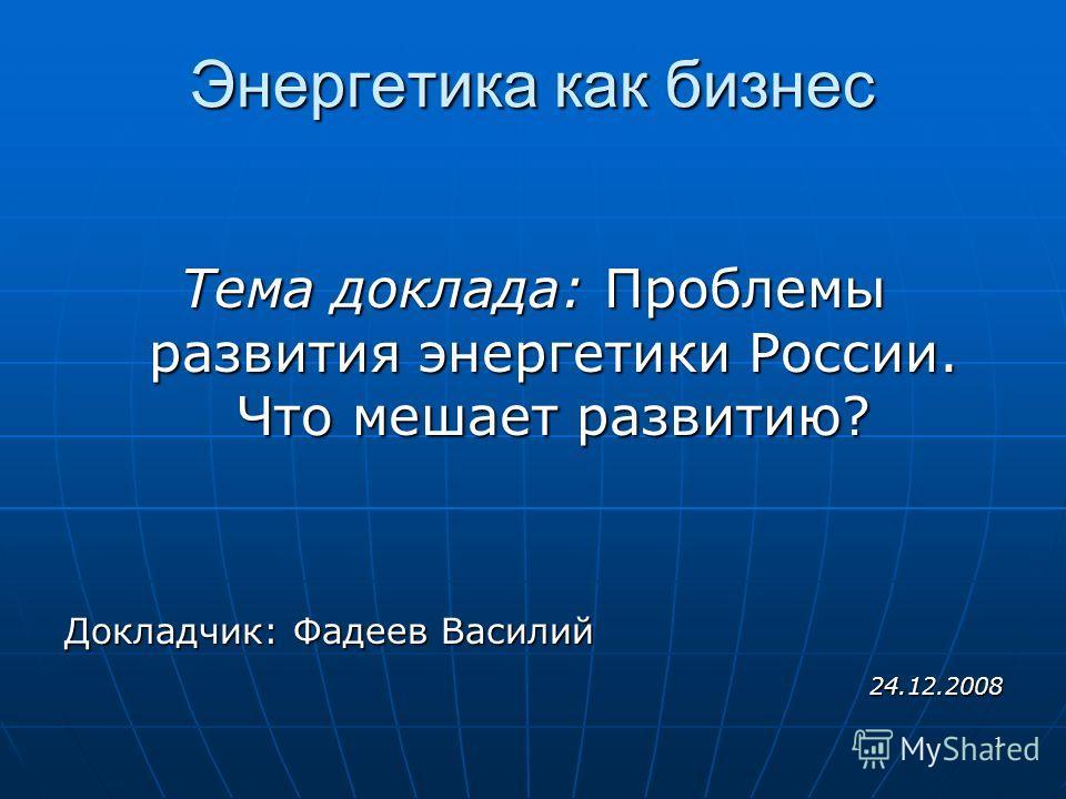 1 Энергетика как бизнес Тема доклада: Проблемы развития энергетики России. Что мешает развитию? Докладчик: Фадеев Василий 24.12.2008 24.12.2008