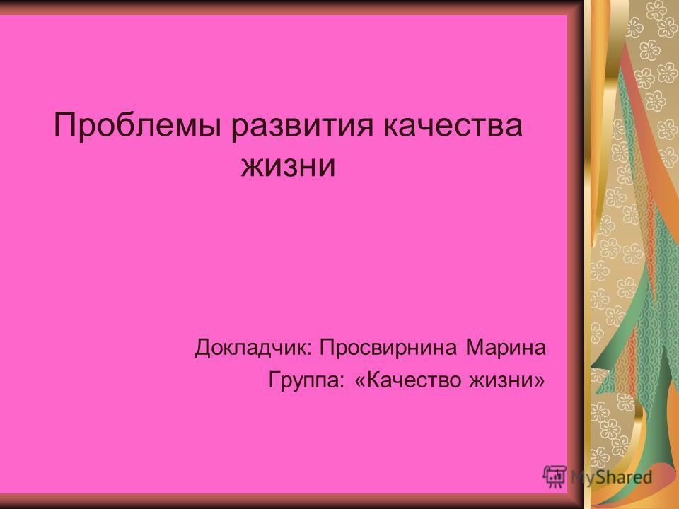 1 Проблемы развития качества жизни Докладчик: Просвирнина Марина Группа: «Качество жизни»