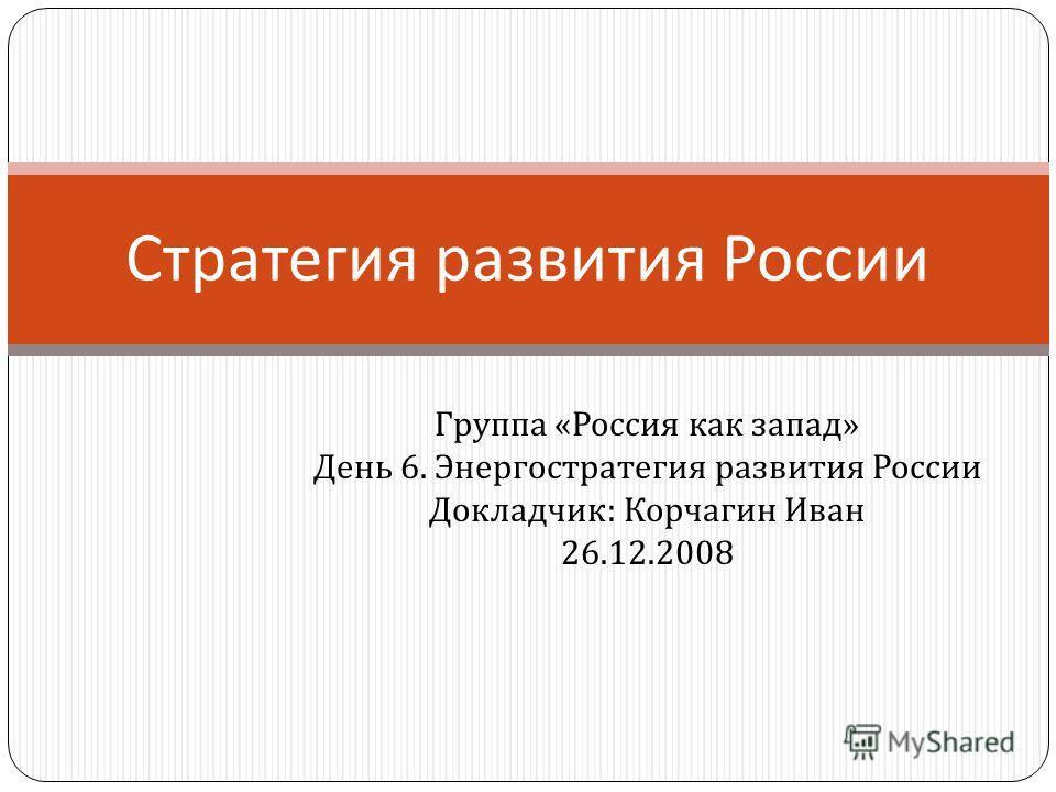 Группа « Россия как запад » День 6. Энергостратегия развития России Докладчик : Корчагин Иван 26.12.2008 Стратегия развития России