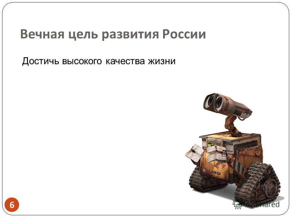 Вечная цель развития России 6 6 Достичь высокого качества жизни