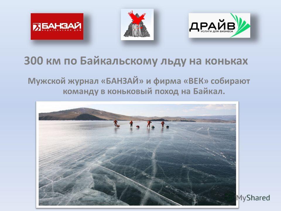 300 км по Байкальскому льду на коньках Мужской журнал «БАНЗАЙ» и фирма «ВЕК» собирают команду в коньковый поход на Байкал.