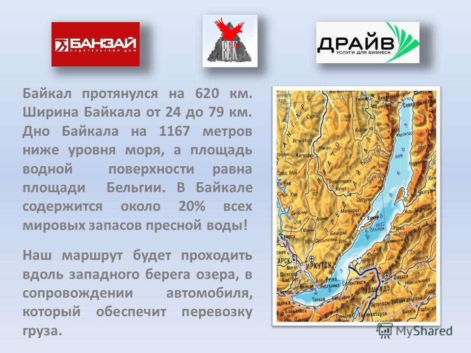 Байкал протянулся на 620 км. Ширина Байкала от 24 до 79 км. Дно Байкала на 1167 метров ниже уровня моря, а площадь водной поверхности равна площади Бельгии. В Байкале содержится около 20% всех мировых запасов пресной воды! Наш маршрут будет проходить