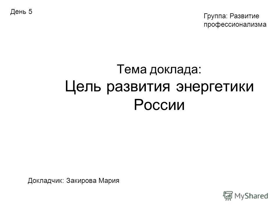Тема доклада: Цель развития энергетики России Докладчик: Закирова Мария Группа: Развитие профессионализма День 5