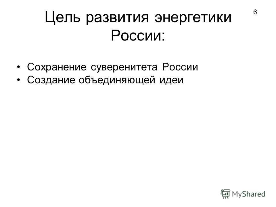 Цель развития энергетики России: Сохранение суверенитета России Создание объединяющей идеи 6
