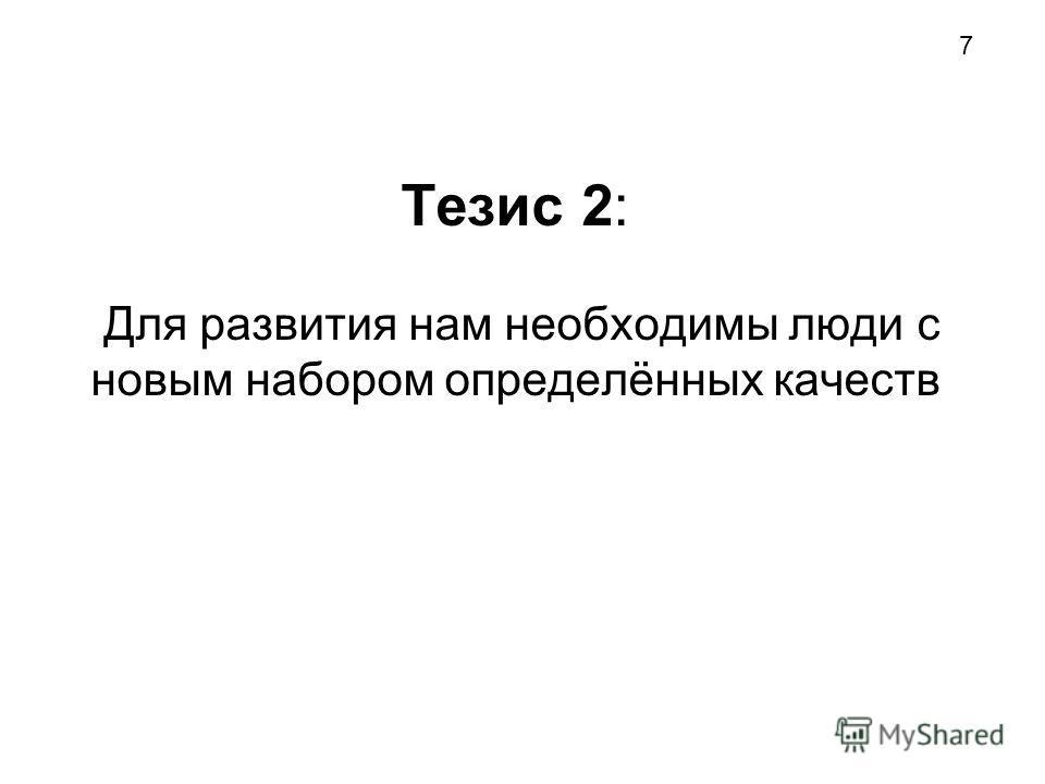 Тезис 2: Для развития нам необходимы люди с новым набором определённых качеств 7