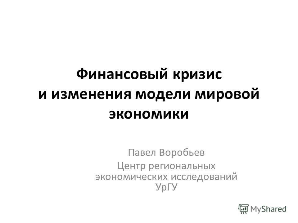 Финансовый кризис и изменения модели мировой экономики Павел Воробьев Центр региональных экономических исследований УрГУ